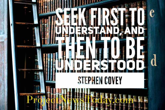 Seek first to understand, and then to be understood.