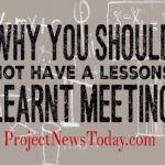 Why You Should Not Have a Lessons Learnt Meeting