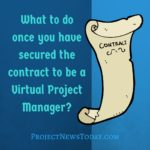 What to do once you have secured the contract to be a Virtual Project Manager